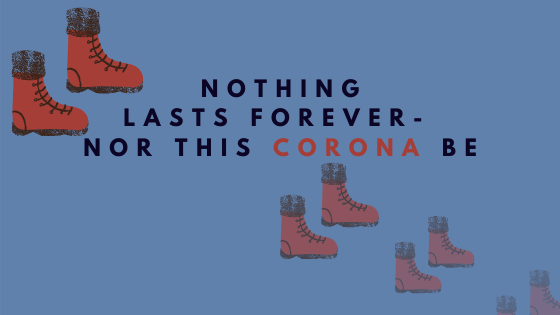 NOTHING LASTS FOREVER, NOR THIS CORONA BE